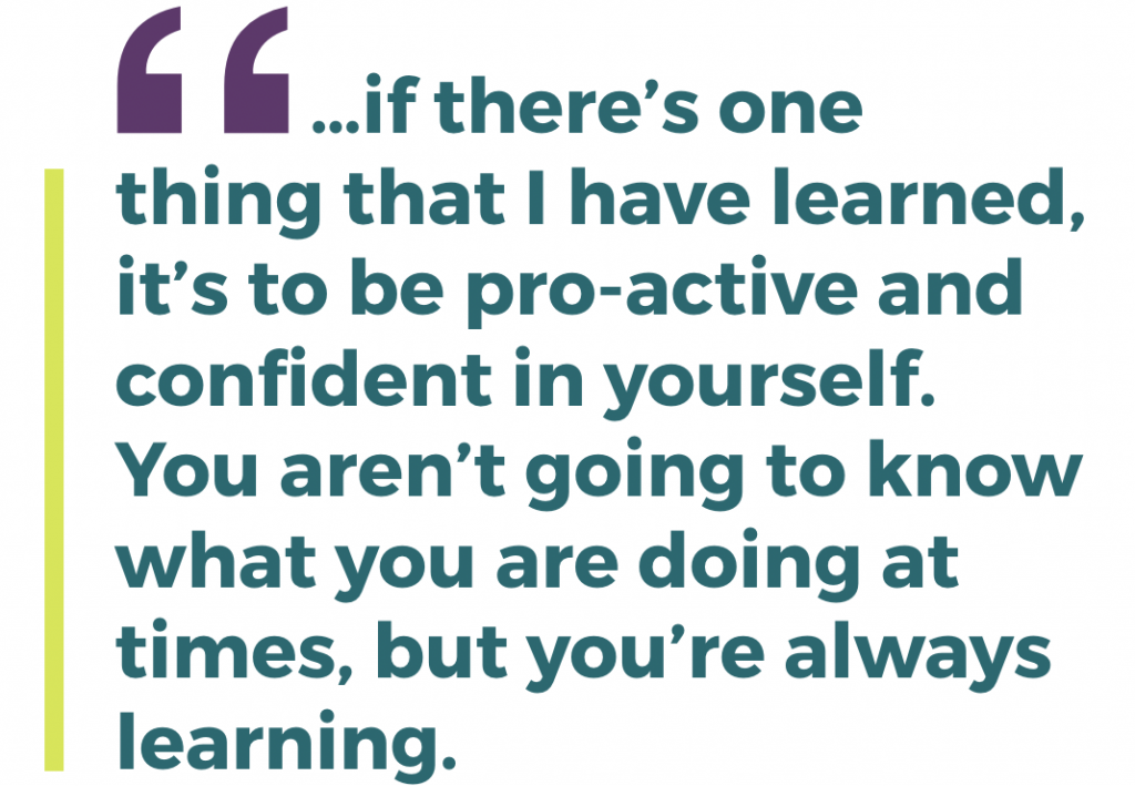 …if there's one thing that I have learned, it's to be pro-active and confident in yourself. You aren't going to know what you are doing at times, but you're always learning.