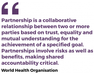 Partnership is a collaborative relationship between two or more parties based on trust, equality and mutual understanding for the achievement of a specified goal. Partnerships involve risks as well as benefits, making shared accountability critical.