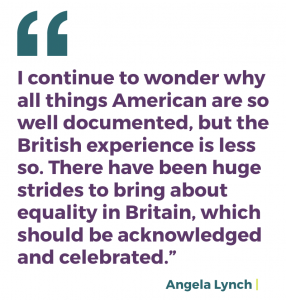 I continue to wonder why all things American are so well documented, but the British experience is less so. There have been huge strides to bring about equality in Britain, which should be acknowledged and celebrated.