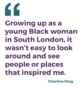 Growing up as a young Black woman in South London, it wasn't easy to look around and see people or places that inspired me.