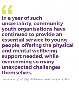 In a year of such uncertainty, community youth organisations have continued to provide an essential service to young people, offering the physical and mental wellbeing support needed, while overcoming so many unexpected challenges themselves.