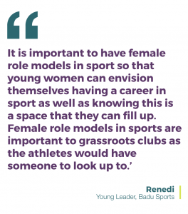 'It is important to have female role models in sport so that young women can envision themselves having a career in sport as well as knowing this is a space that they can fill up. Female role models in sports are important to grassroots clubs as the athletes would have someone to look up to.' - Renedi