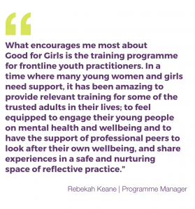 """What encourages me most about Good for Girls is the training programme for frontline youth practitioners. In a time where many young women and girls need support, it has been amazing to provide relevant training for some of the trusted adults in their lives; to feel equipped to engage their young people on mental health and wellbeing and to have the support of professional peers to look after their own wellbeing, and share experiences in a safe and nurturing space of reflective practice."""" Rebekah Keane"""