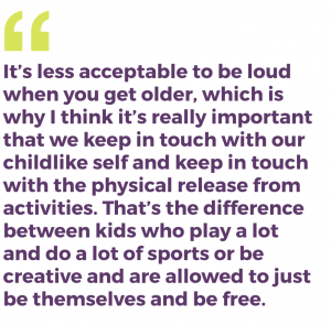 It's less acceptable to be loud when you get older, which is why I think it's really important that we keep in touch with our childlike self and keep in touch with the physical release from activities. That's the difference between kids who play a lot and do a lot of sports or be creative and are allowed to just be themselves and be free.